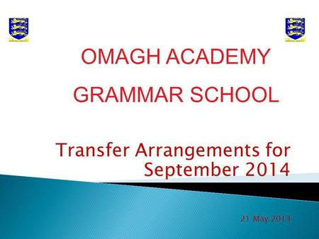 Transfer Arrangements for September 2014 21 May 2013 OMAGH ACADEMY GRAMMAR SCHOOL.