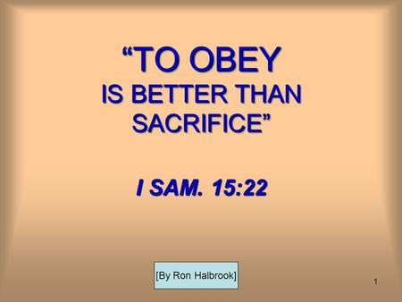 1 TO OBEY IS BETTER THAN SACRIFICE I SAM. 15:22 [By Ron Halbrook]