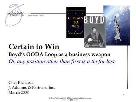 © Chet Richards 2005-2006 (+1) 404.231.1132 1 Certain to Win Boyds OODA Loop as a business weapon Or, any position other than first.