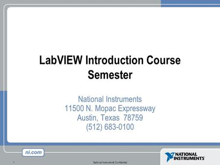 National Instruments Confidential1 LabVIEW Introduction Course Semester National Instruments 11500 N. Mopac Expressway Austin, Texas 78759 (512) 683-0100.