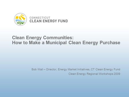 Clean Energy Communities: How to Make a Municipal Clean Energy Purchase Bob Wall – Director, Energy Market Initiatives, CT Clean Energy Fund Clean Energy.