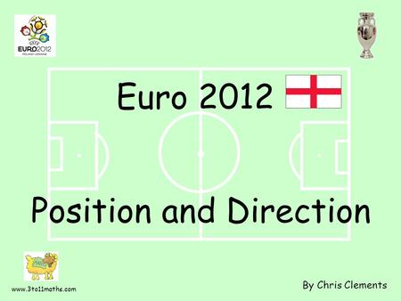 Www.3to11maths.com Position and Direction By Chris Clements Euro 2012.