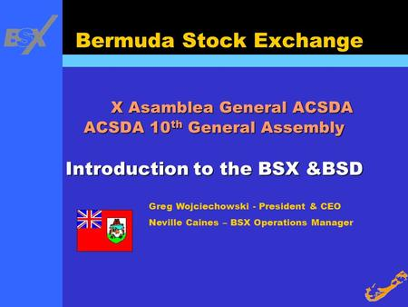 Greg Wojciechowski - President & CEO Neville Caines – BSX Operations Manager Bermuda Stock Exchange X Asamblea General ACSDA ACSDA 10 th General Assembly.