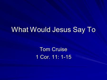 What Would Jesus Say To Tom Cruise 1 Cor. 11: 1-15.