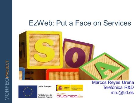 MORFEO PROJECT EzWeb: Put a Face on Services Marcos Reyes Ureña Telefónica R&D