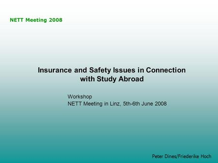 NETT Meeting 2008 Peter Dines/Friederike Hoch Insurance and Safety Issues in Connection with Study Abroad Workshop NETT Meeting in Linz, 5th-6th June 2008.