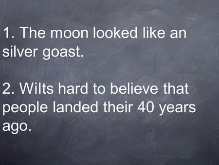 1. The moon looked like an silver goast. 2. WiIts hard to believe that people landed their 40 years ago.