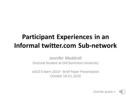Participant Experiences in an Informal twitter.com Sub-network Jennifer Maddrell Doctoral Student at Old Dominion University AACE E-learn 2010 – Brief.
