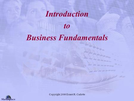 Copyright 2006 Ernest R. Cadotte Introduction to Business Fundamentals.