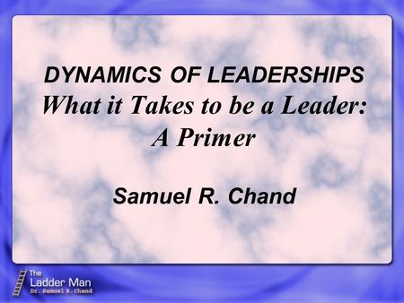 DYNAMICS OF LEADERSHIPS What it Takes to be a Leader: A Primer Samuel R. Chand.
