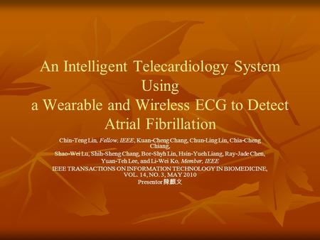 An Intelligent Telecardiology System Using a Wearable and Wireless ECG to Detect Atrial Fibrillation Chin-Teng Lin, Fellow, IEEE, Kuan-Cheng Chang, Chun-Ling.