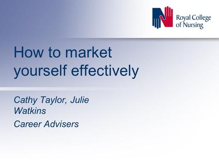 How to market yourself effectively Cathy Taylor, Julie Watkins Career Advisers.