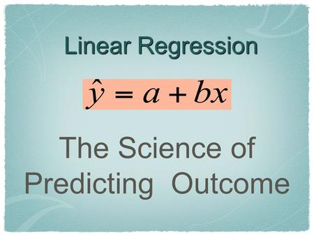 Linear Regression The Science of Predicting Outcome.