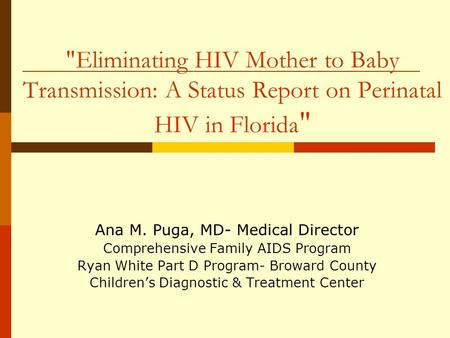 Eliminating HIV Mother to Baby Transmission: A Status Report on Perinatal HIV in Florida  Ana M. Puga, MD- Medical Director Comprehensive Family AIDS.