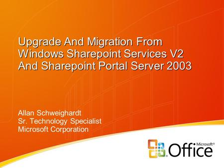 Upgrade And Migration From Windows Sharepoint Services V2 And Sharepoint Portal Server 2003 Allan Schweighardt Sr. Technology Specialist Microsoft Corporation.