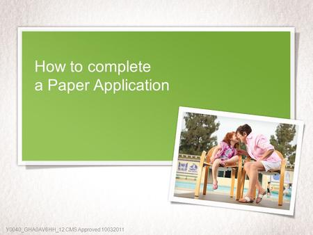 How to complete a Paper Application Y0040_GHA0AV6HH_12 CMS Approved 10032011.