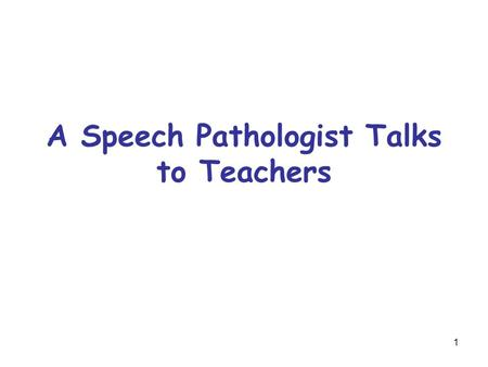 1 A Speech Pathologist Talks to Teachers. 2 Who are the Speech Pathologists? Professionals in the school who are educated and trained to identify and.