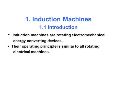1. Induction Machines 1.1 Introduction Induction machines are rotating electromechanical energy converting devices. Their operating principle is similar.