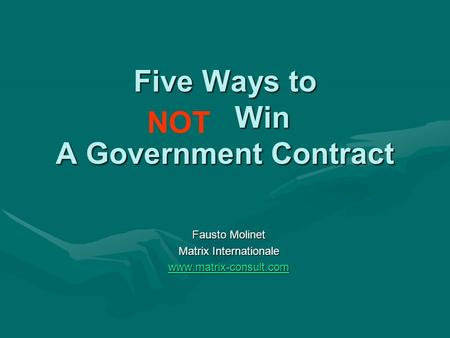 Five Ways to Win A Government Contract Fausto Molinet Matrix Internationale www.matrix-consult.com NOT.