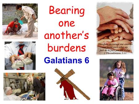 Bearing one anothers burdens Galatians 6. Affect of walking in the Spirit Seek to restore those having trouble (v.1) Restore others in spirit of gentleness.