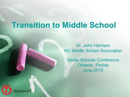 Transition to Middle School Dr. John Harrison NC Middle School Association Model Schools Conference Orlando, Florida June 2010 Session 61.