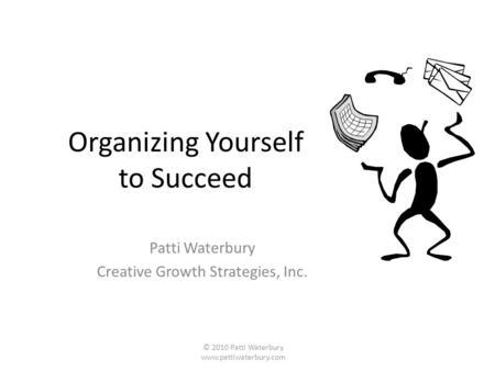 Organizing Yourself to Succeed Patti Waterbury Creative Growth Strategies, Inc. © 2010 Patti Waterbury www.pattiwaterbury.com.
