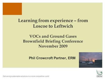 Delivering sustainable solutions in a more competitive world Learning from experience – from Loscoe to Leftwich VOCs and Ground Gases Brownfield Briefing.