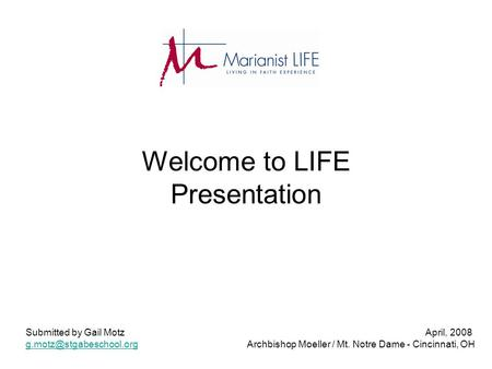 Welcome to LIFE Presentation Submitted by Gail Motz April, 2008 Archbishop Moeller / Mt. Notre Dame - Cincinnati,