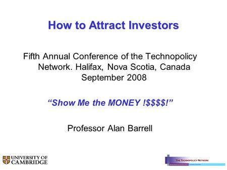 How to Attract Investors Fifth Annual Conference of the Technopolicy Network. Halifax, Nova Scotia, Canada September 2008 Show Me the MONEY !$$$$! Professor.