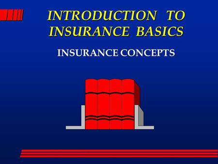 INTRODUCTION TO INSURANCE BASICS INSURANCE CONCEPTS.