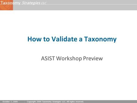 Strategies LLC Taxonomy October 7, 2009Copyright 2009 Taxonomy Strategies LLC. All rights reserved. How to Validate a Taxonomy ASIST Workshop Preview.
