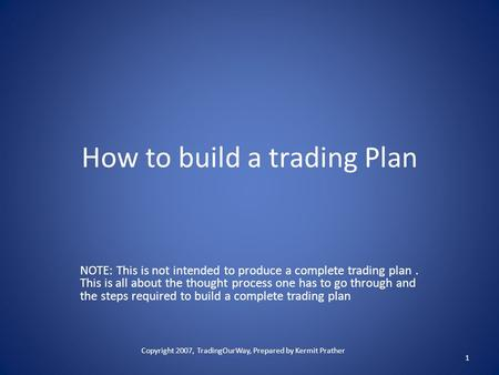 How to build a trading Plan NOTE: This is not intended to produce a complete trading plan. This is all about the thought process one has to go through.