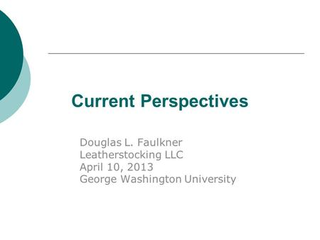 Current Perspectives Douglas L. Faulkner Leatherstocking LLC April 10, 2013 George Washington University.