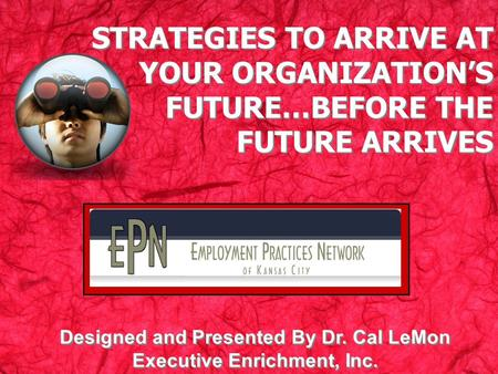 STRATEGIES TO ARRIVE AT YOUR ORGANIZATIONS FUTURE…BEFORE THE FUTURE ARRIVES Designed and Presented By Dr. Cal LeMon Executive Enrichment, Inc.