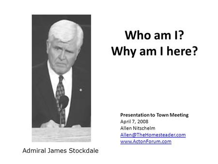 Who am I? Why am I here? Admiral James Stockdale Presentation to Town Meeting April 7, 2008 Allen Nitschelm