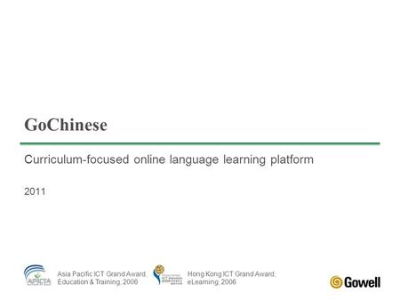 GoChinese Curriculum-focused online language learning platform 2011 Asia Pacific ICT Grand Award, Education & Training, 2006 Hong Kong ICT Grand Award,