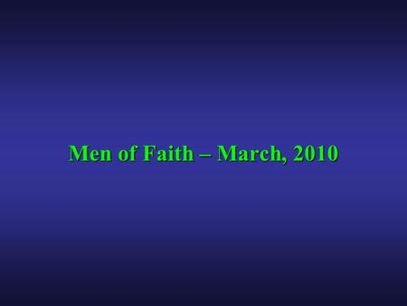 Men of Faith – March, 2010. Men of Faith – March, 2010 Making Disciples If I had my life to live over again, I would live it to change the lives of men,