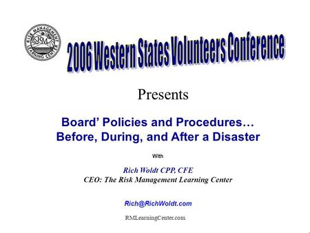 RMLearningCenter.com Board Policies and Procedures… Before, During, and After a Disaster With Rich Woldt CPP, CFE CEO: The Risk Management Learning Center.