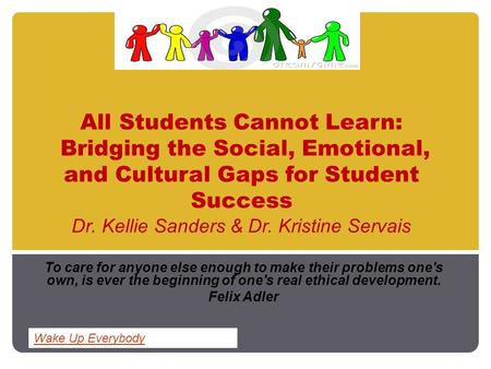 All Students Cannot Learn: Bridging the Social, Emotional, and Cultural Gaps for Student Success Dr. Kellie Sanders & Dr. Kristine Servais To care for.