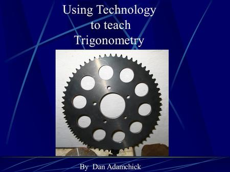 Using Technology to teach Trigonometry By Dan Adamchick.