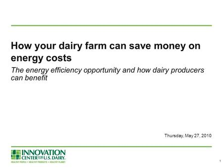 How your dairy farm can save money on energy costs The energy efficiency opportunity and how dairy producers can benefit Thursday, May 27, 2010 1.