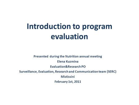 Introduction to program evaluation Presented during the Nutrition annual meeting Elena Kuzmina Evaluation&Research PO Surveillance, Evaluation, Research.