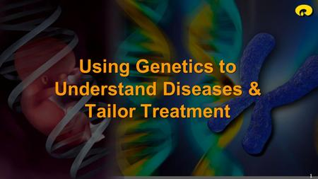 1 Using Genetics to Understand Diseases & Tailor Treatment.