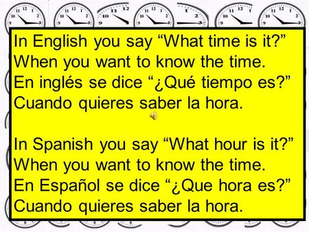 In English you say What time is it? When you want to know the time. En inglés se dice ¿Qué tiempo es? Cuando quieres saber la hora. In Spanish you say.