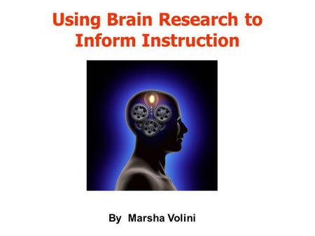 Using Brain Research to Inform Instruction By Marsha Volini.