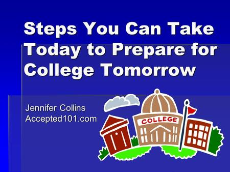 Steps You Can Take Today to Prepare for College Tomorrow Jennifer Collins Accepted101.com.