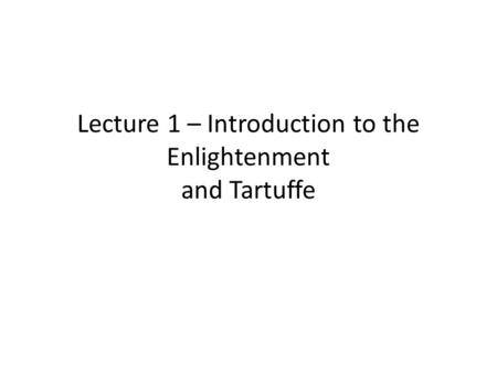 Lecture 1 – Introduction to the Enlightenment and Tartuffe.