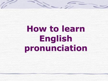 How to learn English pronunciation. 1. Learn the sounds of English.