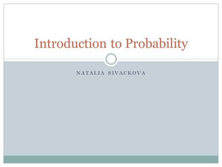 NATALIA SIVACKOVA Introduction to Probability. Equally Likely Events Coin toss example: Probability of result is ½ Dice example: Probability of result.