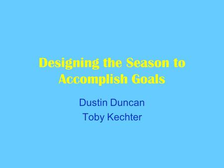 Designing the Season to Accomplish Goals Dustin Duncan Toby Kechter.